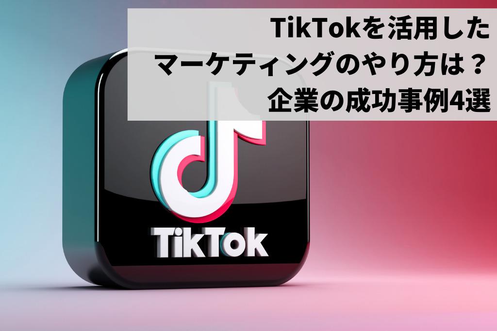 TikTokを活用したマーケティングのやり方は?企業の成功事例4選