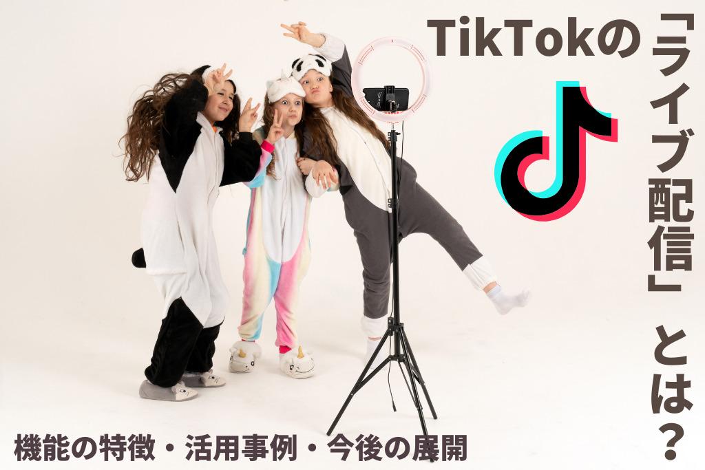 TikTokの「ライブ配信」とは?機能の特徴・活用事例・今後の展開