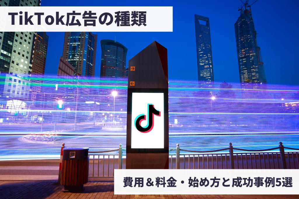 【2021】TikTok広告の種類は?かかる費用&料金・始め方と成功事例5選