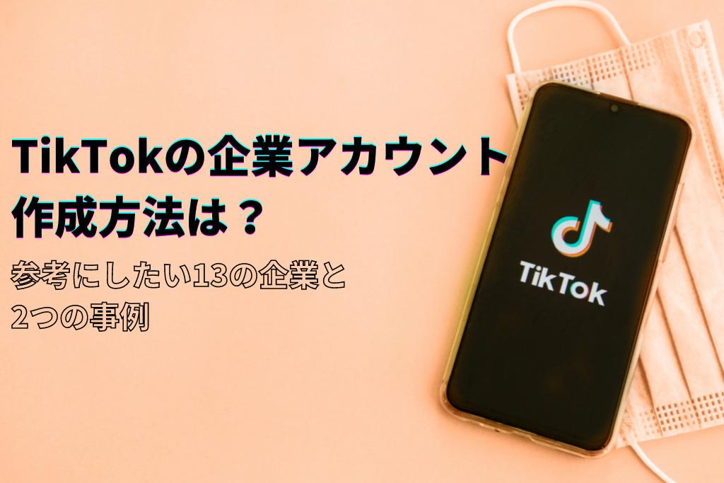 TikTokの企業アカウント作成方法は?参考にしたい13の企業と2つの事例
