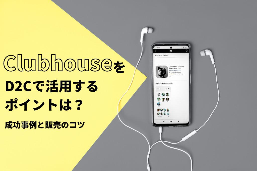 「Clubhouse(クラブハウス)」をD2Cで活用するポイントは